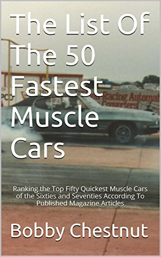 The List Of The 50 Fastest Muscle Cars: Ranking the Top Fifty Quickest Muscle Cars of the Sixties and Seventies According To Published Magazine -