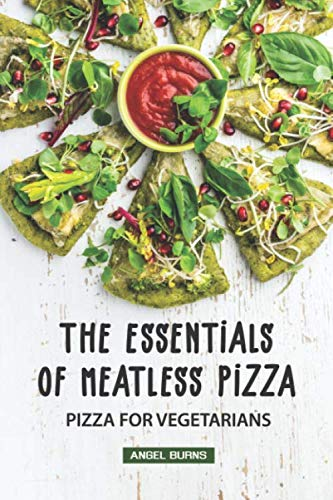 The Essentials of Meatless Pizza: Pizza for Vegetarians by Angel Burns
