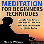 Meditation for Beginners Techniques: Simple Meditation Techniques That Will Help You Successfully Meditate Today | Roger Wilson