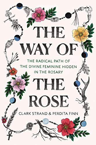 (The Way of the Rose: The Radical Path of the Divine Feminine Hidden in the Rosary)