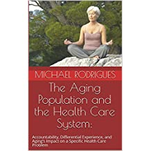The Aging Population and the Health Care System:  : Accountability, Differential Experience, and Aging's Impact on a Specific Health Care Problem