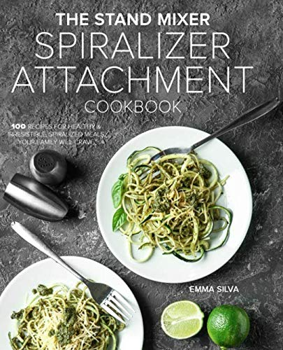 The Stand Mixer Spiralizer Attachment Cookbook: 100 Recipes for Healthy & Irresistible, Spiralized Meals Your Family Will Crave (Maker Mixer Kitchenaid Noodle For)