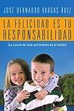 La Felicidad Es Tu Responsabilidad, José Bernardo Vargas Ruiz, 1463327838