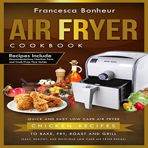 Air Fryer Cookbook: Quick and Easy Low-Carb Air Fryer Chicken Recipes to Bake, Fry, Roast, and Grill: Easy, Healthy, and Delicious Low-Carb Air Fryer Series, Book 3 by Francesca Bonheur