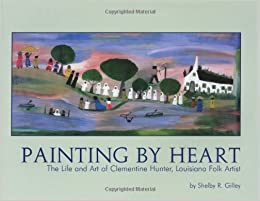 Painting By Heart The Life And Art Of Clementine Hunter