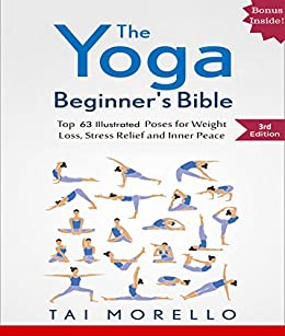 Yoga: The Yoga Beginners Bible: Top 63 Illustrated Poses for Weight Loss, Stress Relief and Inner Peace (yoga for beginners, yoga books, meditation, ...