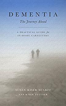 Dementia: The Journey Ahead: A Practical Guide for In-Home Caregivers by [Scarff, Susan, Zultner, Ann]