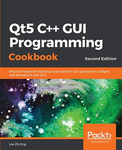 Qt5 C++ GUI Programming Cookbook: Practical recipes for building  cross-platform GUI applications, widgets, and animations with Qt 5, 2nd  Edition