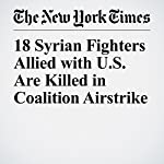18 Syrian Fighters Allied with U.S. Are Killed in Coalition Airstrike | Helene Cooper