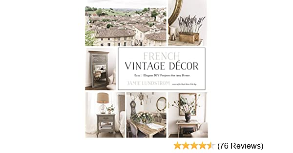 . French Vintage D cor  Easy and Elegant DIY Projects for Any Home
