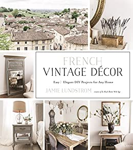 bda3d0a678a French Vintage Décor  Easy and Elegant DIY Projects for Any Home by   Lundstrom