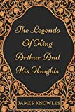 The Legends Of King Arthur And His Knights: By James Knowles - Illustrated