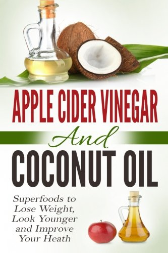 (Apple Cider Vinegar and Coconut Oil: Superfoods to Lose Weight, Look Younger and Improve Your Heath)