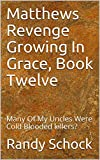 Matthews Revenge Growing In Grace, Book Twelve : Many Of My Uncles Were Cold Blooded killers?