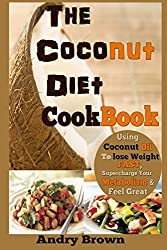 The Coconut Diet Cookbook: Using Coconut Oil to Lose weight FAST, Supercharge Your Metabolism & Look Beautiful (The Coconut Ketogenic Diet)