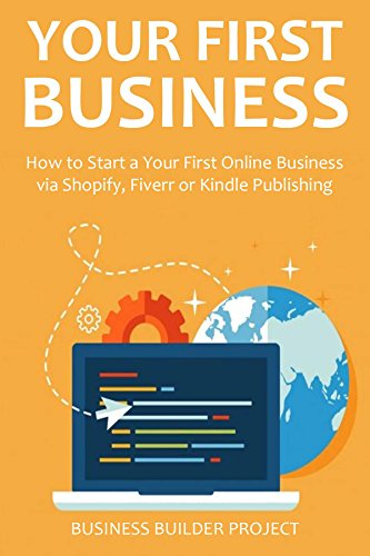 YOUR FIRST BUSINESS - 2016: How to Start a Your First Online Business via Shopify, Fiverr or Kindle Publishing