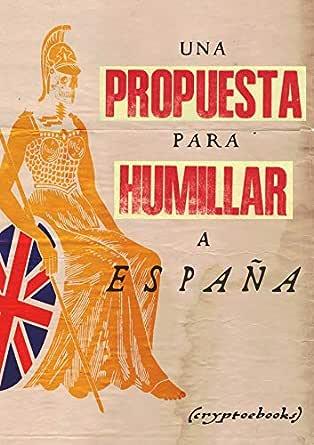 Una propuesta para humillar a España eBook: Pulleyn, Henry, Roberts, J., Ballesteros Marín., Rubén. E.: Amazon.es: Tienda Kindle