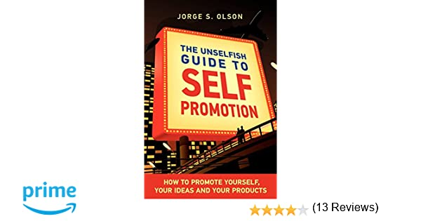 the unselfish guide to self promotion jorge s olson gloria olson 9780982142509 amazoncom books - Self Promotion Ideas How To Promote Yourself And Your Brand