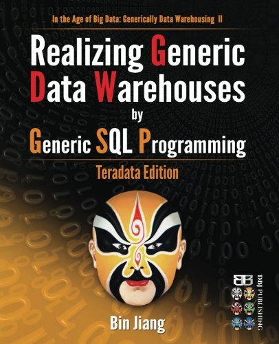Realizing Generic Data Warehouses by Generic SQL Programming: Teradata Edition (In the Age of Big Data: Generically Data Warehousing) (Volume 2)