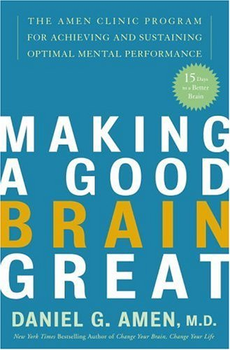 Making a Good Brain Great: The Amen Clinic Program for Achieving and Sustaining Optimal Mental Performance cover