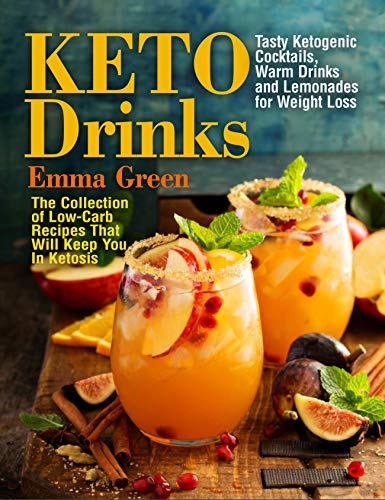 Keto Drinks: Tasty Ketogenic Cocktails, Warm Drinks and Lemonades for Weight Loss - The Collection of Low-Carb Recipes That Will Keep You In Ketosis (keto cocktails recipes, keto breakfast cookbook) by [Green, Emma]