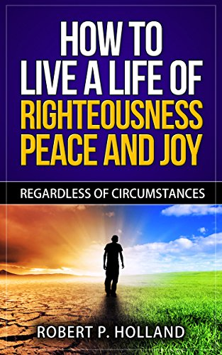 How to Live a Life of Righteousness Peace and Joy: REGARDLESS OF CIRCUMSTANCES