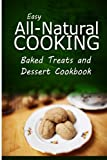img - for Easy All-Natural Cooking - Baked Treats and Dessert Cookbook: Easy Healthy Recipes Made With Natural Ingredients book / textbook / text book