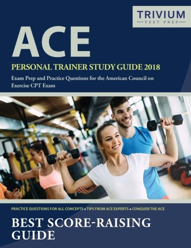 ACE Personal Trainer Study Guide 2018: Exam Prep and Practice Questions for the American Council on Exercise CPT Exam (Personal Trainer Study Guide & Practice Exam)