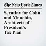 Scrutiny for Cohn and Mnuchin, Architects of President's Tax Plan | Julie Hirschfeld Davis,Kate Kelly
