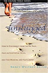 Unplugged: How to Disconnect from the Rat Race, Have an Existential Crisis, and Find Meaning and Fulfillment (Culture Tools) by Nancy Whitney-Reiter (2008-04-23)