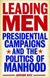 img - for Leading Men: Presidential Campaigns and the Politics of Manhood book / textbook / text book
