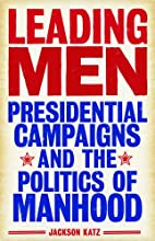 Leading Men: Presidential Campaigns and the Politics of Manhood