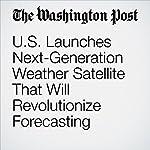 U.S. Launches Next-Generation Weather Satellite That Will Revolutionize Forecasting | Angela Fritz