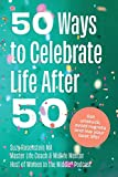 50 Ways to Celebrate Life After 50: Get