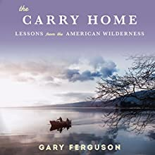 The Carry Home: Lessons from the American Wilderness Audiobook by Gary Ferguson Narrated by Gary Ferguson