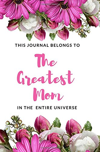 Download This Journal belongs to The Greatest Mom in the Entire Universe: Beautiful Appreciation Journal for Moms to write in, (6x9/wide ruled/150 Pages), ... Birthday Gift Idea for your Mother ebook