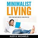 Minimalist Living: People Who Enjoy More by Living with Less Audiobook by Alex A Michaels Narrated by Alexander Parrish