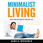 Minimalist Living: People Who Enjoy More by Living with Less | Alex A Michaels