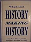 History Making History : The New Historicism in American Religious Thought, Dean, William, 0887068928