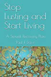 Stop Lusting and Start Living: A Sexual Recovery