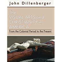 The Visual Arts and Christianity in America: From the Colonial Period to the Present