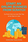 Start an Online Business from Scratch: Go from Zero to $100 Per Day in 60 Days or Less
