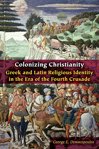 Colonizing Christianity: Greek and Latin Religious Identity in the Era of the Fourth Crusade (Orthodox Christianity and Contemporary Thought)