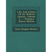 Life and Letters of Sir Wilfrid Laurier, Volume 1...
