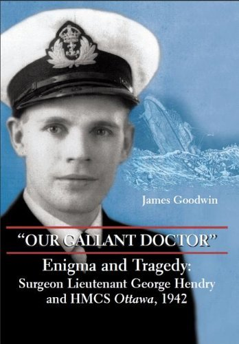 Our Gallant Doctor: Enigma and Tragedy – Surgeon Lieutenant George Hendry and HMCS Ottawa, 1942 Pdf