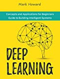 Deep Learning: Concepts and Applications for Beginners Guide to Building Intelligent Systems