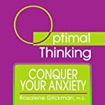 Conquer Your Anxiety: With Optimal Thinking | Rosalene Glickman Ph.D.