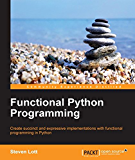 Functional Python Programming - Create Succinct and Expressive Implementations with Python