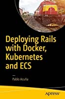 Deploying Rails with Docker, Kubernetes and ECS Front Cover
