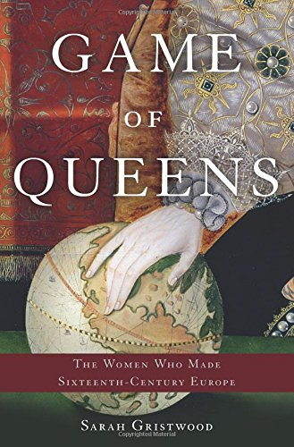 Game of Queens: The Women Who Made Sixteenth-Century Europe ()